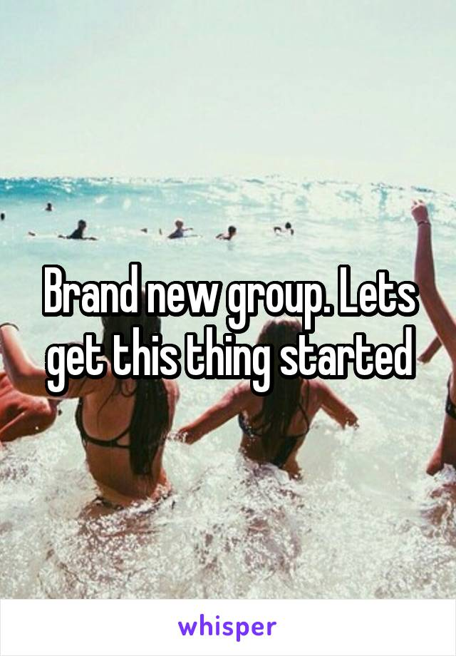 Brand new group. Lets get this thing started