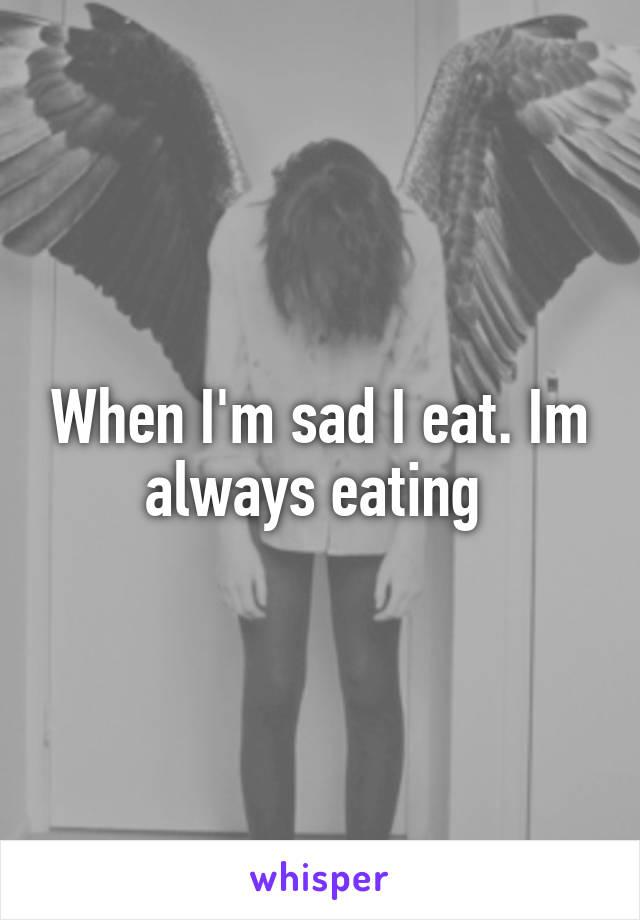 When I'm sad I eat. Im always eating