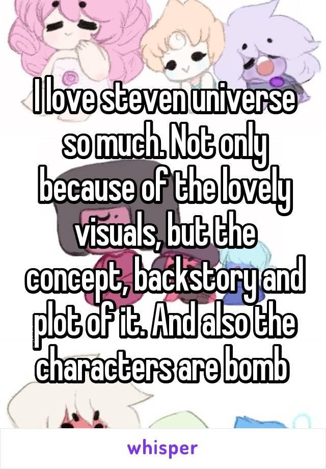 I love steven universe so much. Not only because of the lovely visuals, but the concept, backstory and plot of it. And also the characters are bomb