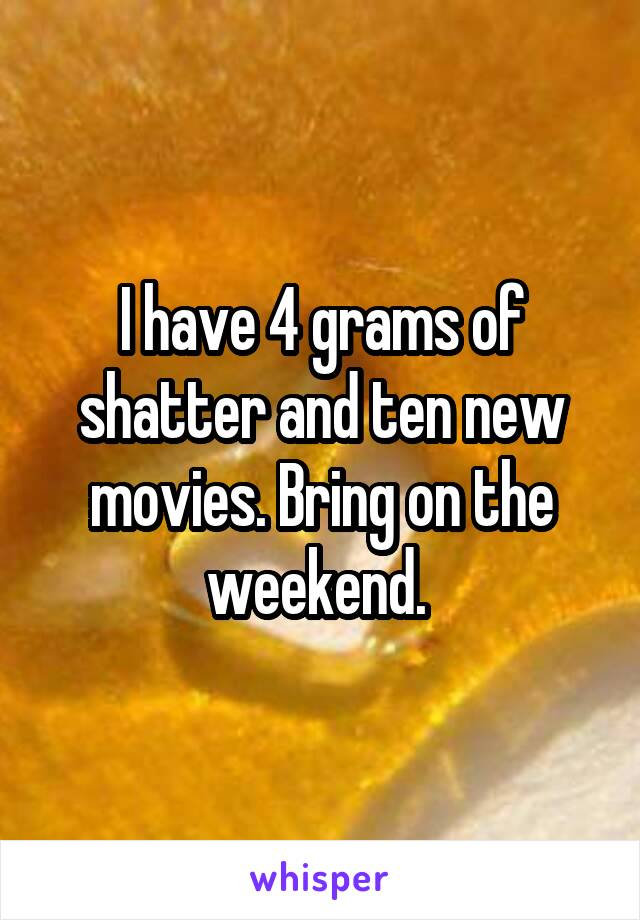 I have 4 grams of shatter and ten new movies. Bring on the weekend.