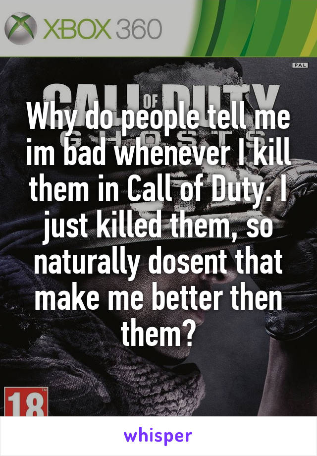 Why do people tell me im bad whenever I kill them in Call of Duty. I just killed them, so naturally dosent that make me better then them?