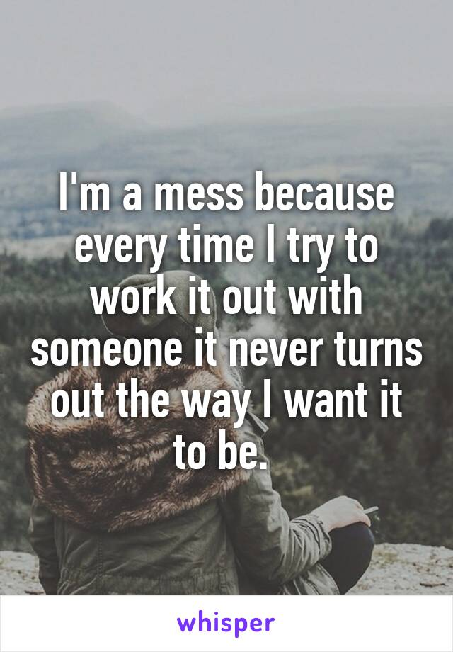 I'm a mess because every time I try to work it out with someone it never turns out the way I want it to be.
