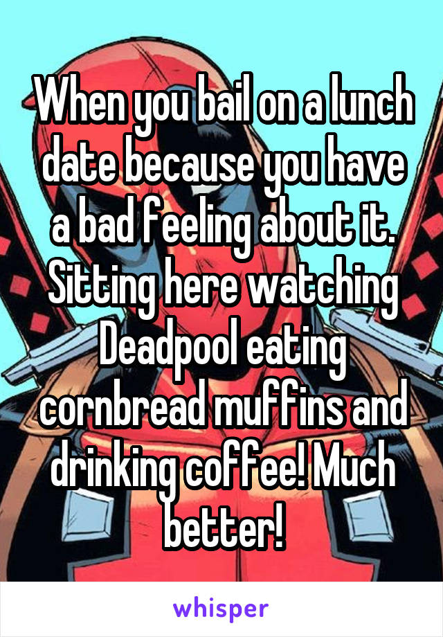 When you bail on a lunch date because you have a bad feeling about it. Sitting here watching Deadpool eating cornbread muffins and drinking coffee! Much better!