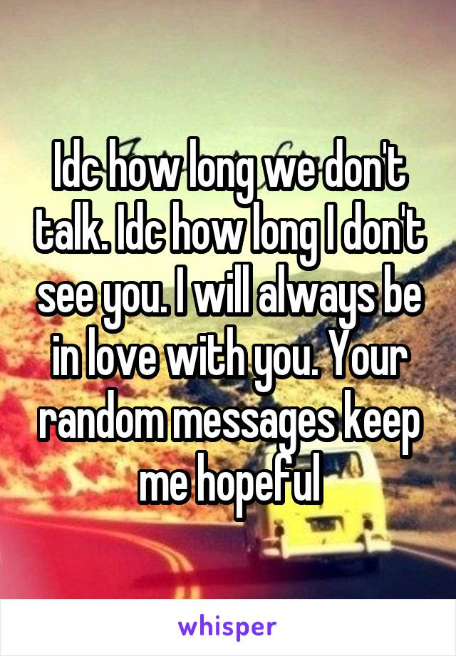 Idc how long we don't talk. Idc how long I don't see you. I will always be in love with you. Your random messages keep me hopeful