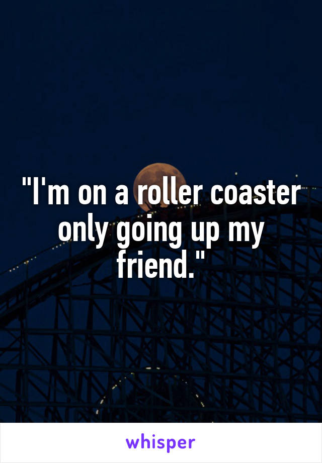 """I'm on a roller coaster only going up my friend."""
