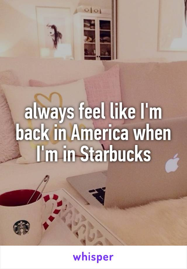 always feel like I'm back in America when I'm in Starbucks
