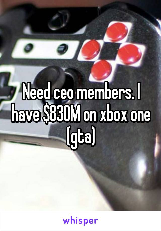 Need ceo members. I have $830M on xbox one (gta)