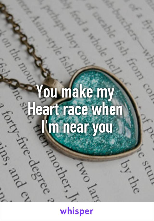 You make my  Heart race when  I'm near you