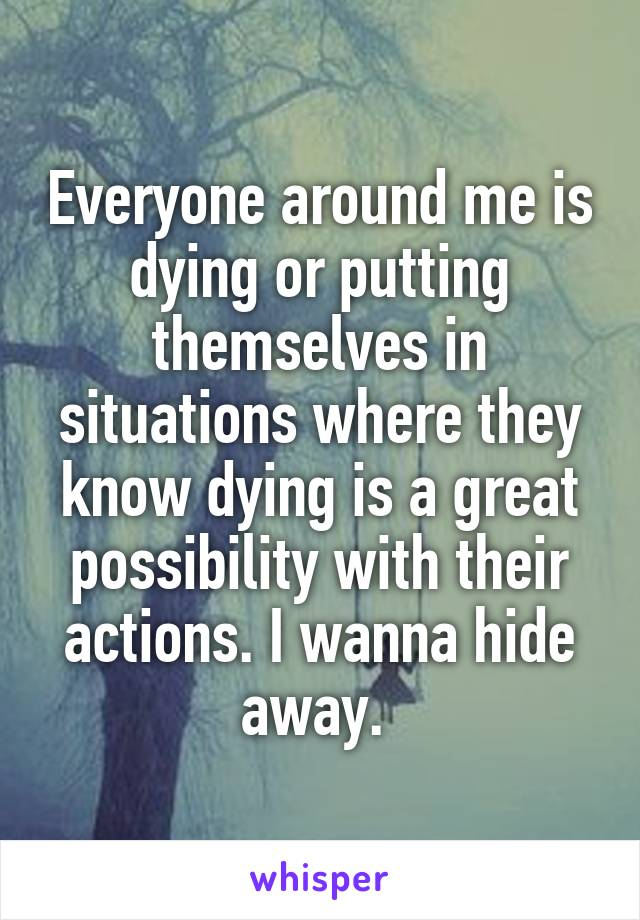 Everyone around me is dying or putting themselves in situations where they know dying is a great possibility with their actions. I wanna hide away.
