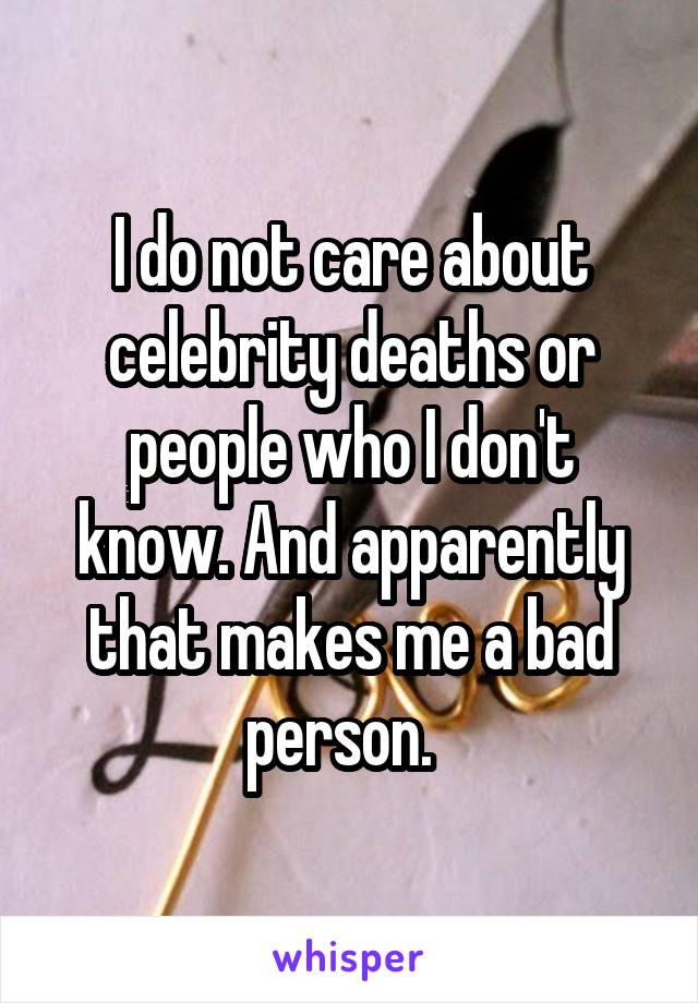 I do not care about celebrity deaths or people who I don't know. And apparently that makes me a bad person.