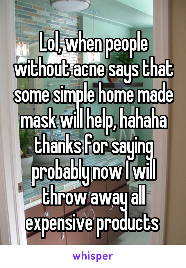 Lol, when people without acne says that some simple home made mask will help, hahaha thanks for saying probably now I will throw away all expensive products