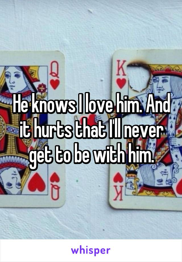 He knows I love him. And it hurts that I'll never get to be with him.