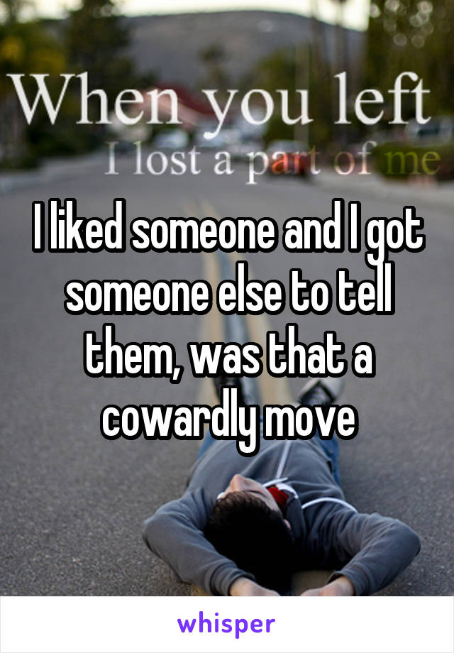 I liked someone and I got someone else to tell them, was that a cowardly move