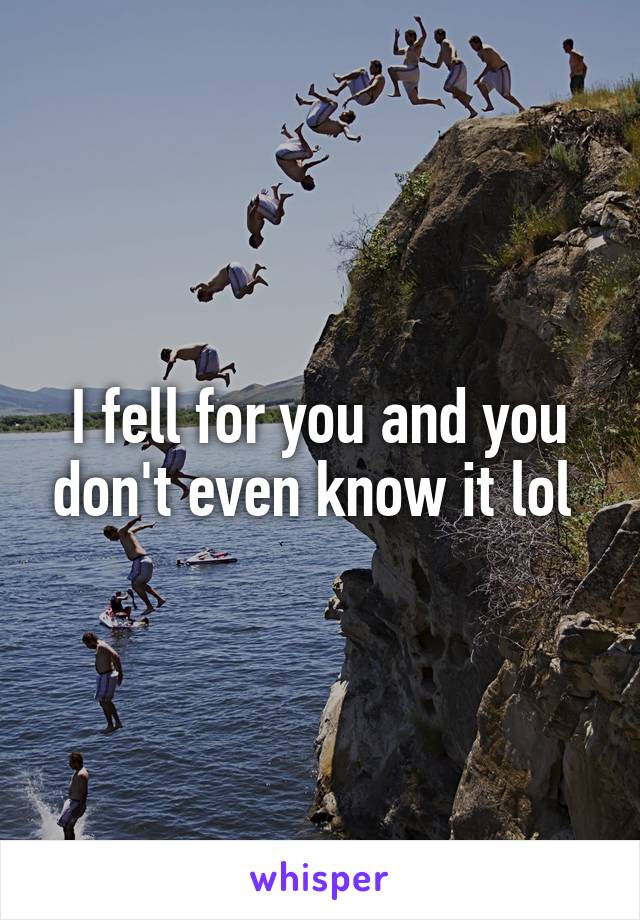 I fell for you and you don't even know it lol