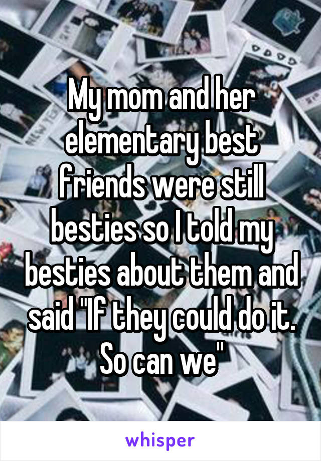"""My mom and her elementary best friends were still besties so I told my besties about them and said """"If they could do it. So can we"""""""