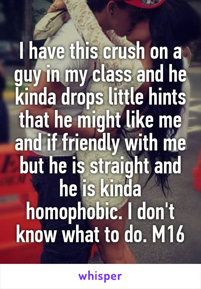 I have this crush on a guy in my class and he kinda drops little hints that he might like me and if friendly with me but he is straight and he is kinda homophobic. I don't know what to do. M16