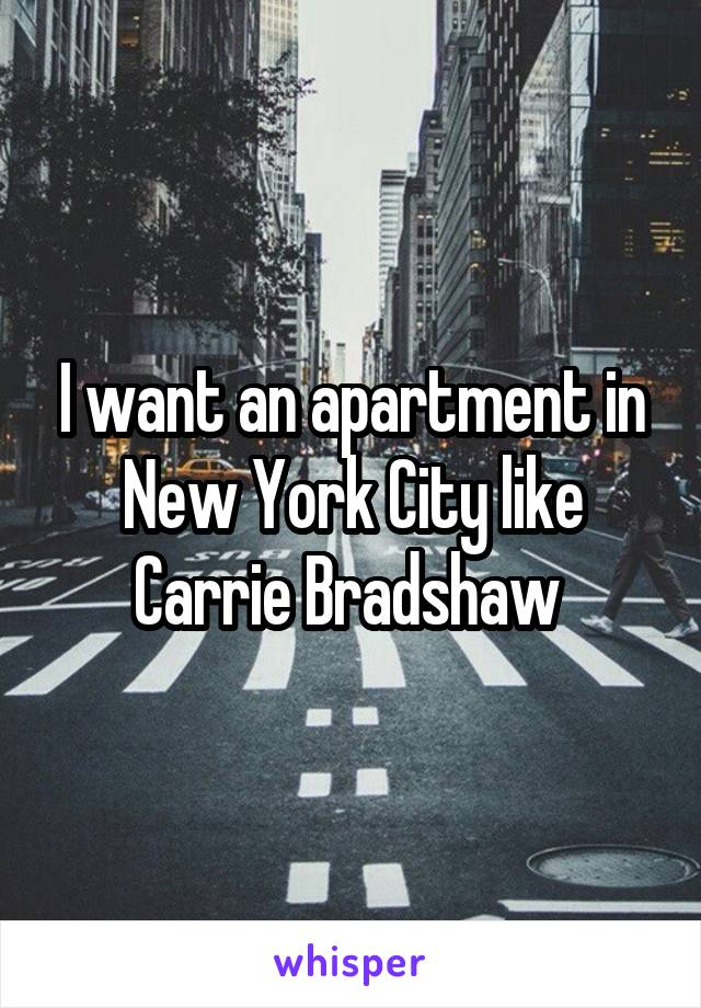 I want an apartment in New York City like Carrie Bradshaw
