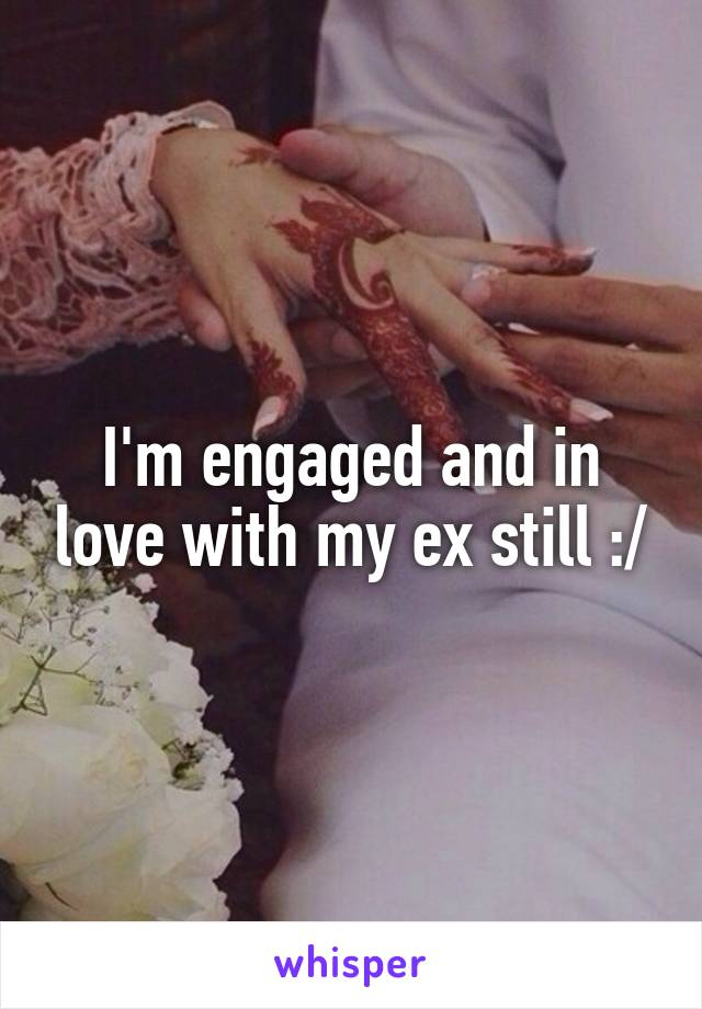 I'm engaged and in love with my ex still :/