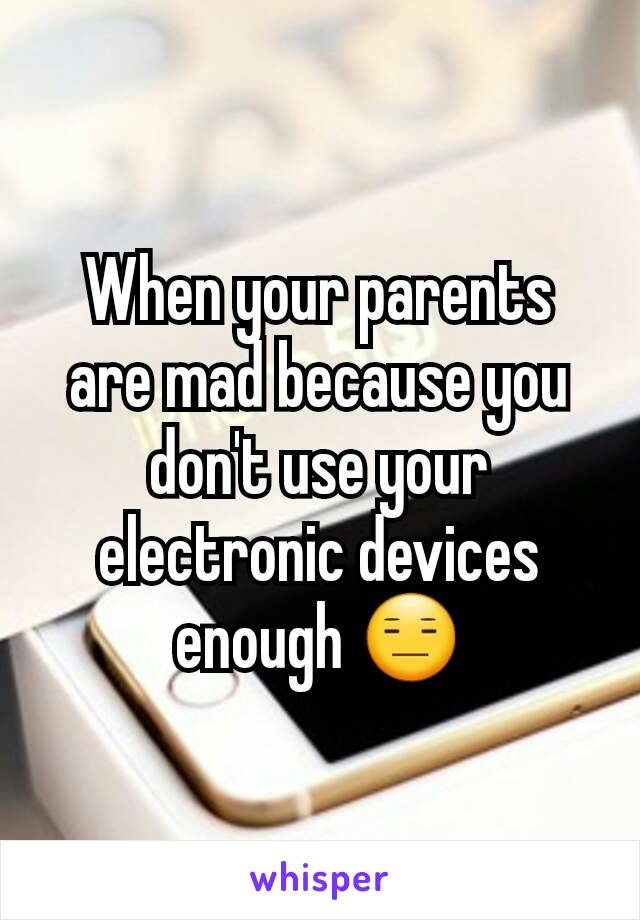 When your parents are mad because you don't use your electronic devices enough 😑