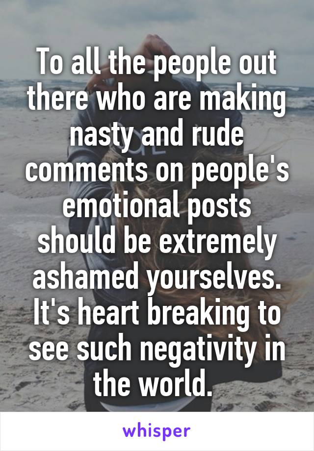 To all the people out there who are making nasty and rude comments on people's emotional posts should be extremely ashamed yourselves. It's heart breaking to see such negativity in the world.