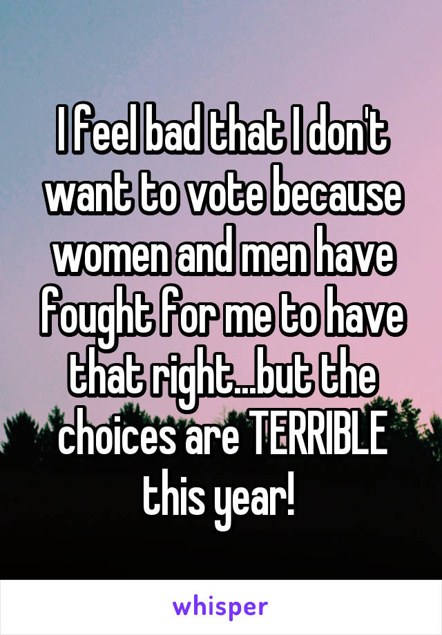 I feel bad that I don't want to vote because women and men have fought for me to have that right...but the choices are TERRIBLE this year!