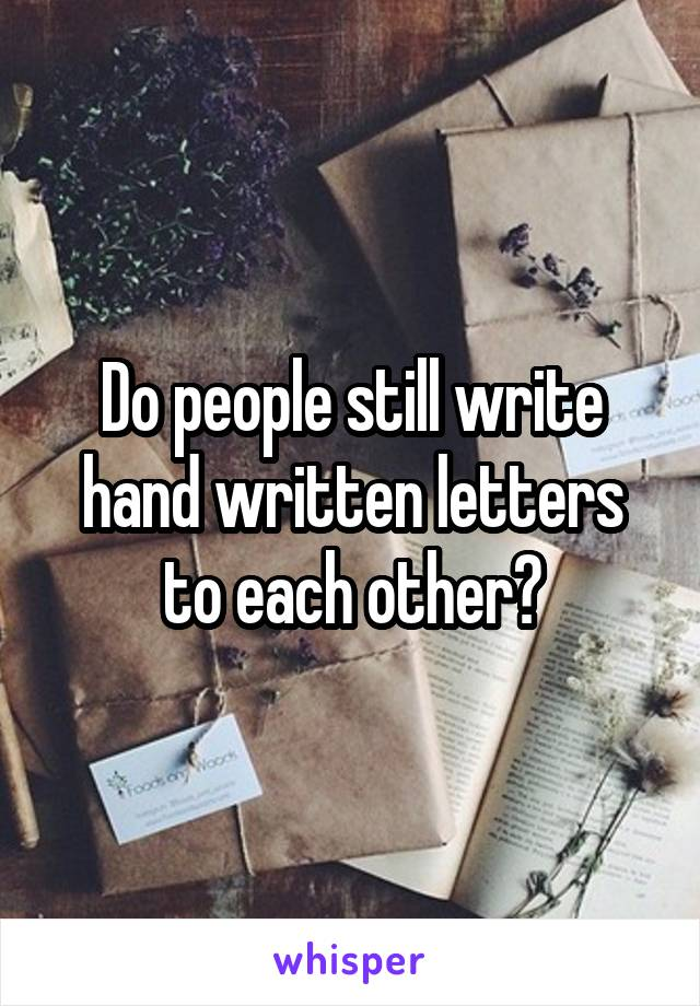 Do people still write hand written letters to each other?