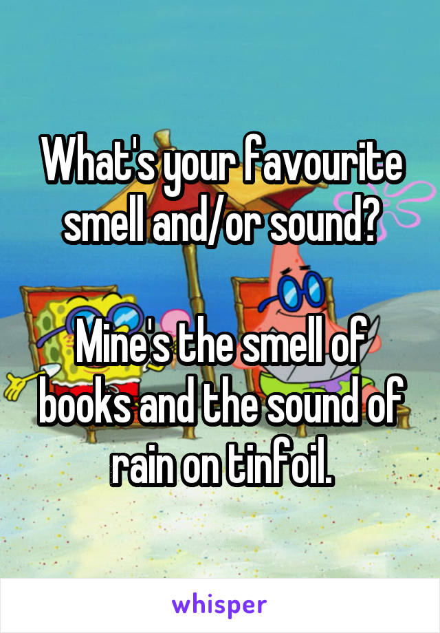 What's your favourite smell and/or sound?  Mine's the smell of books and the sound of rain on tinfoil.
