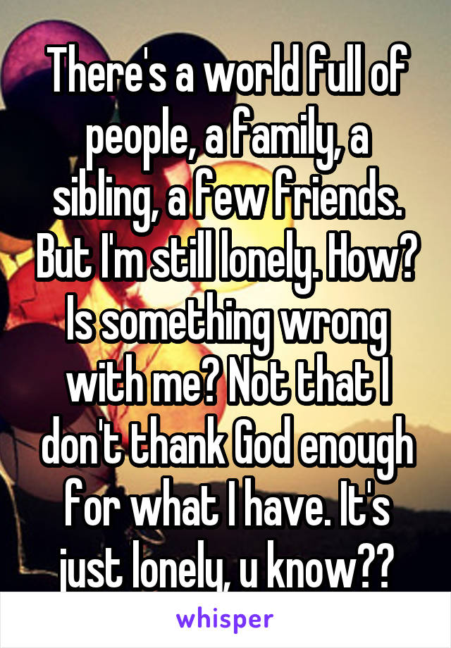 There's a world full of people, a family, a sibling, a few friends. But I'm still lonely. How? Is something wrong with me? Not that I don't thank God enough for what I have. It's just lonely, u know??