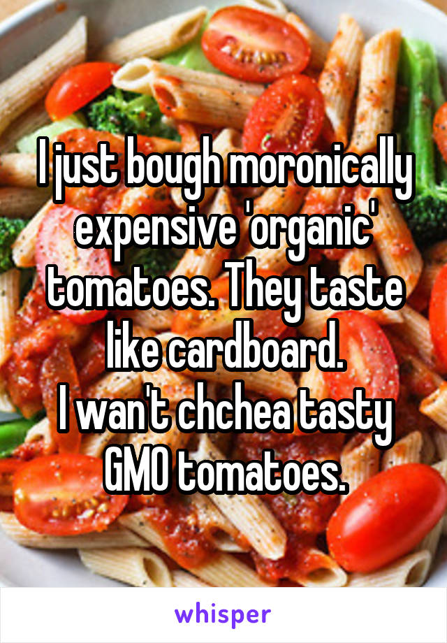 I just bough moronically expensive 'organic' tomatoes. They taste like cardboard. I wan't chchea tasty GMO tomatoes.