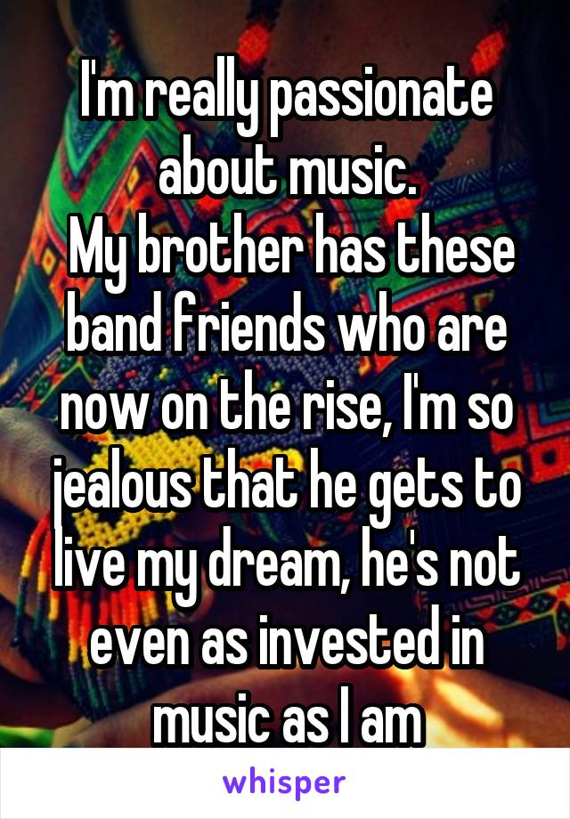 I'm really passionate about music.  My brother has these band friends who are now on the rise, I'm so jealous that he gets to live my dream, he's not even as invested in music as I am