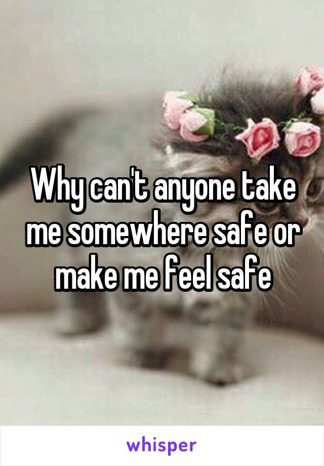Why can't anyone take me somewhere safe or make me feel safe