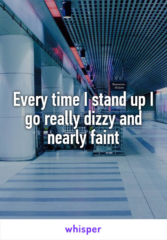 Every time I stand up I go really dizzy and nearly faint