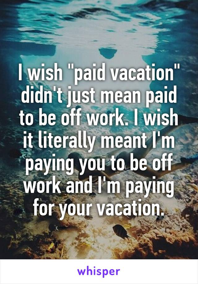 "I wish ""paid vacation"" didn't just mean paid to be off work. I wish it literally meant I'm paying you to be off work and I'm paying for your vacation."