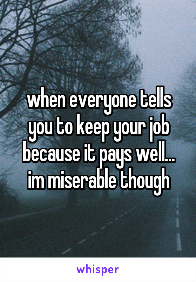 when everyone tells you to keep your job because it pays well... im miserable though