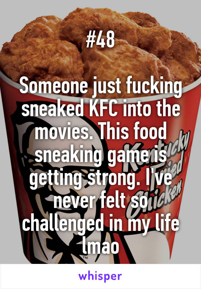 #48  Someone just fucking sneaked KFC into the movies. This food sneaking game is getting strong. I've never felt so challenged in my life lmao