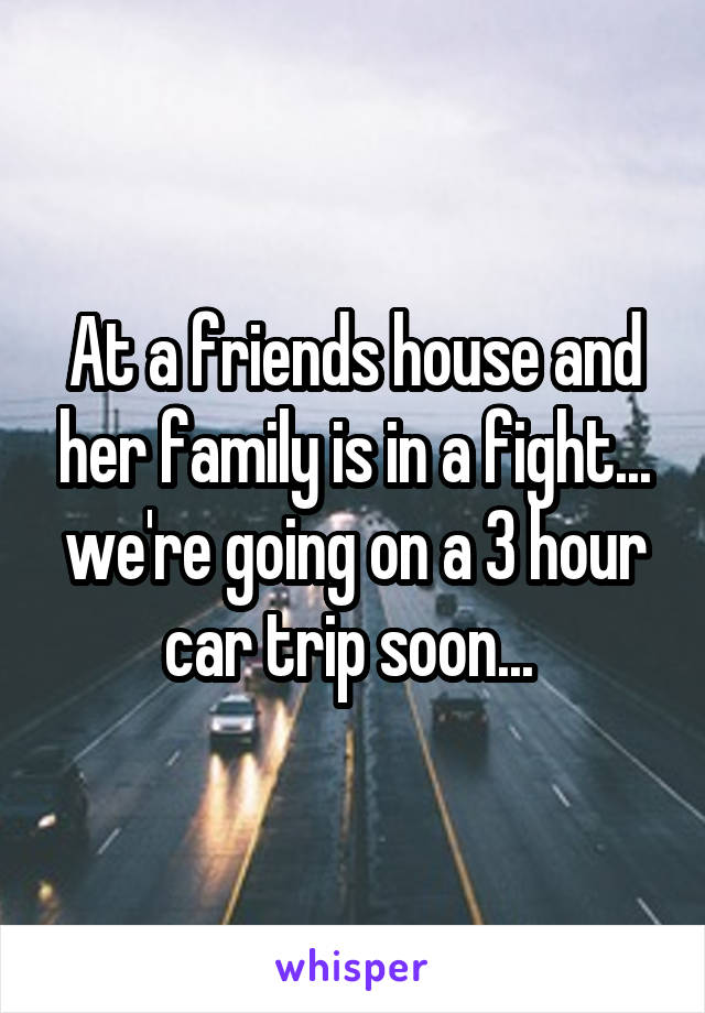 At a friends house and her family is in a fight... we're going on a 3 hour car trip soon...