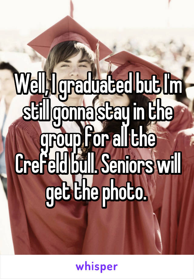 Well, I graduated but I'm still gonna stay in the group for all the Crefeld bull. Seniors will get the photo.