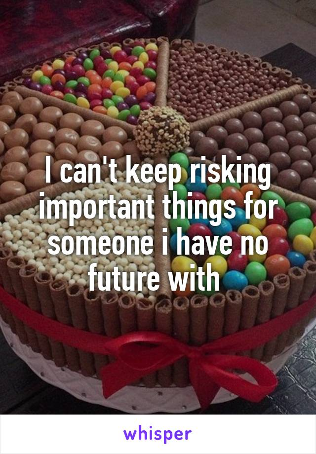 I can't keep risking important things for someone i have no future with