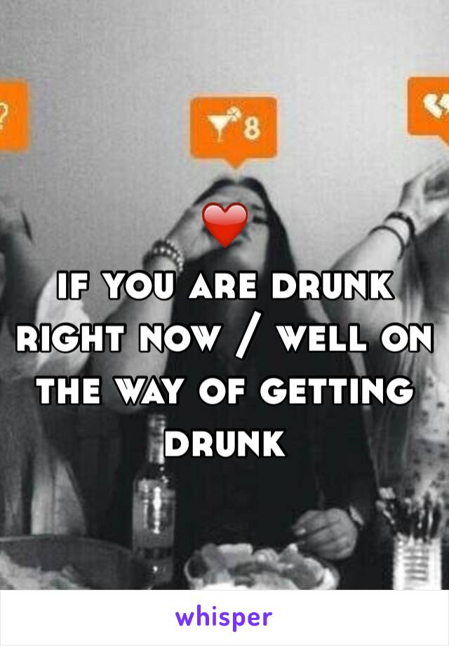 ❤️  if you are drunk right now / well on the way of getting drunk