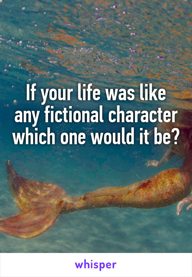 If your life was like any fictional character which one would it be?