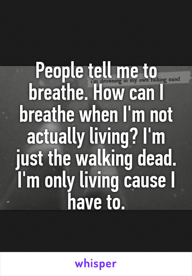People tell me to breathe. How can I breathe when I'm not actually living? I'm just the walking dead. I'm only living cause I have to.