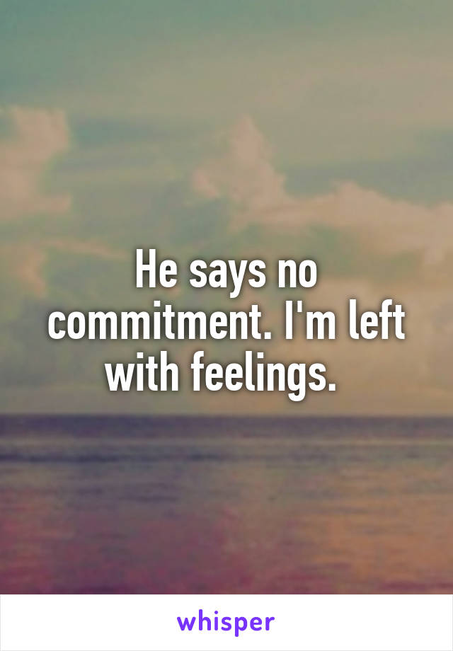 He says no commitment. I'm left with feelings.