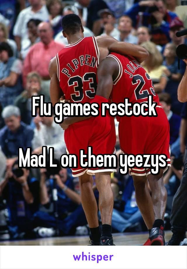Flu games restock  Mad L on them yeezys