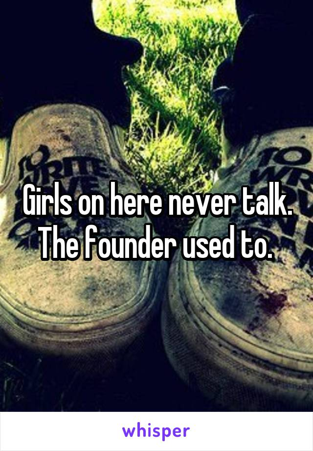 Girls on here never talk. The founder used to.