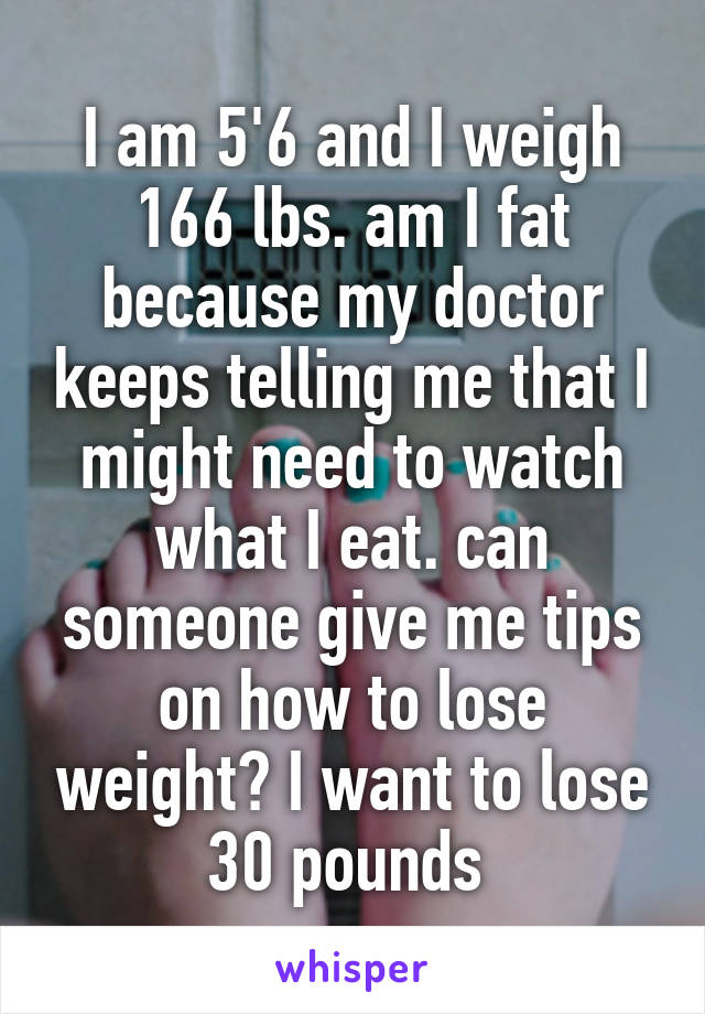 I am 5'6 and I weigh 166 lbs. am I fat because my doctor keeps telling me that I might need to watch what I eat. can someone give me tips on how to lose weight? I want to lose 30 pounds