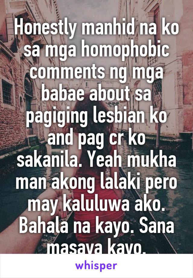 Honestly manhid na ko sa mga homophobic comments ng mga babae about sa pagiging lesbian ko and pag cr ko sakanila. Yeah mukha man akong lalaki pero may kaluluwa ako. Bahala na kayo. Sana masaya kayo.