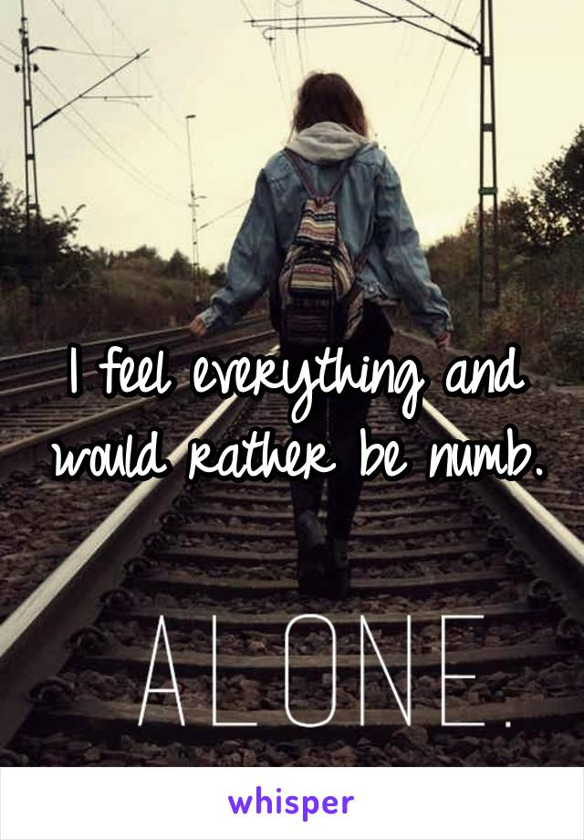 I feel everything and would rather be numb.