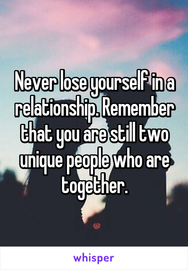 Never lose yourself in a relationship. Remember that you are still two unique people who are together.