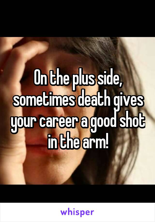 On the plus side, sometimes death gives your career a good shot in the arm!