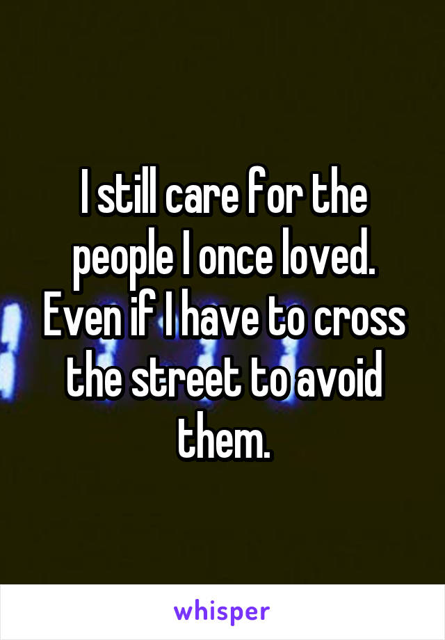 I still care for the people I once loved. Even if I have to cross the street to avoid them.